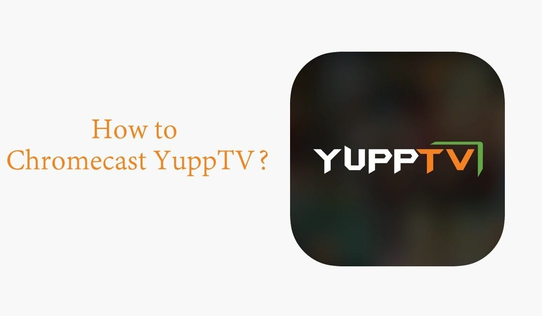How to Chromecast YuppTV to Your TV