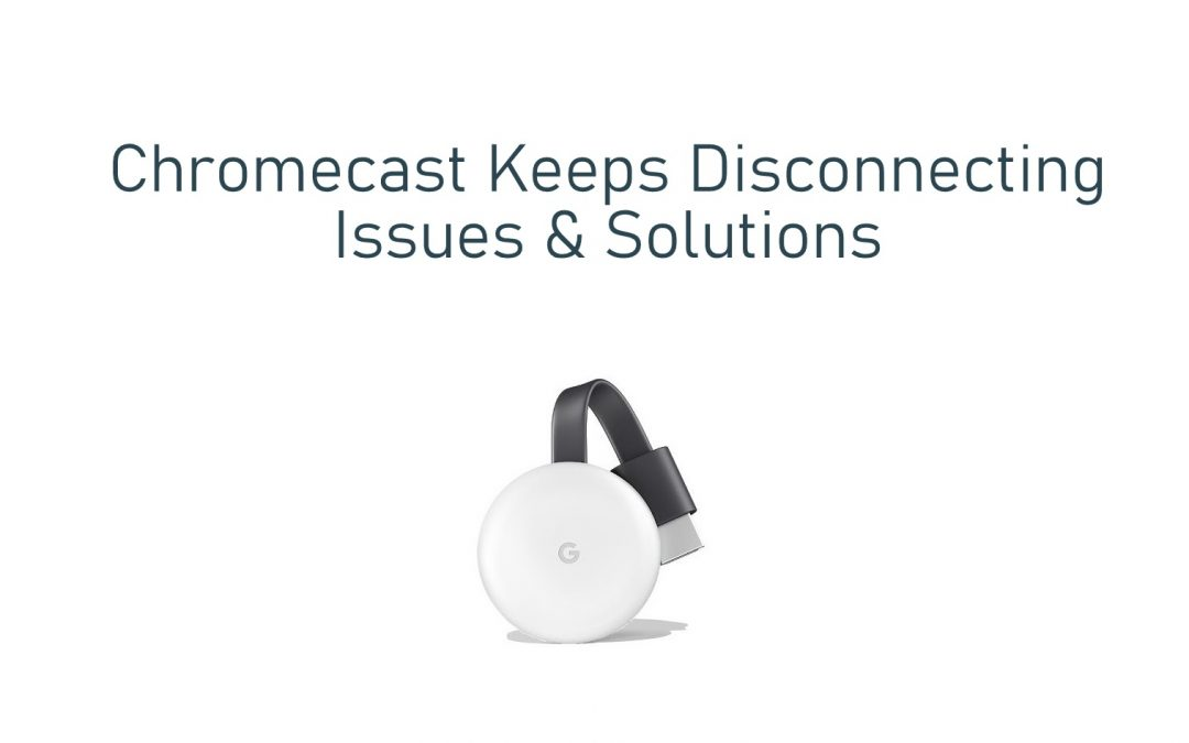 Chromecast Keeps Disconnecting: Issues & Solutions