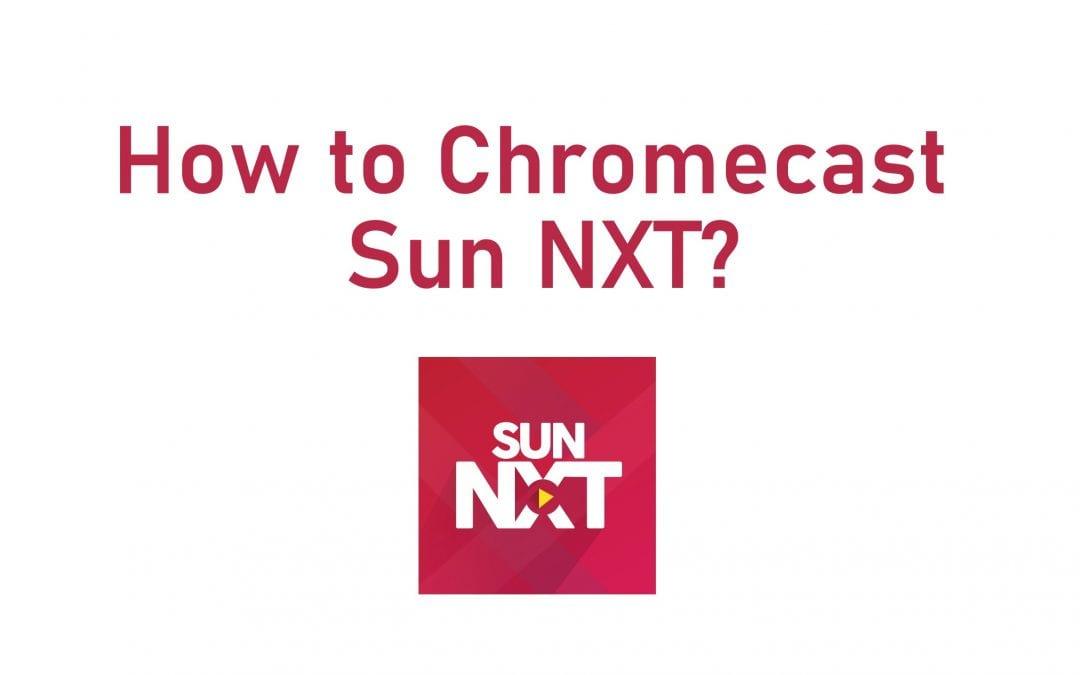 How to Chromecast Sun Nxt on TV