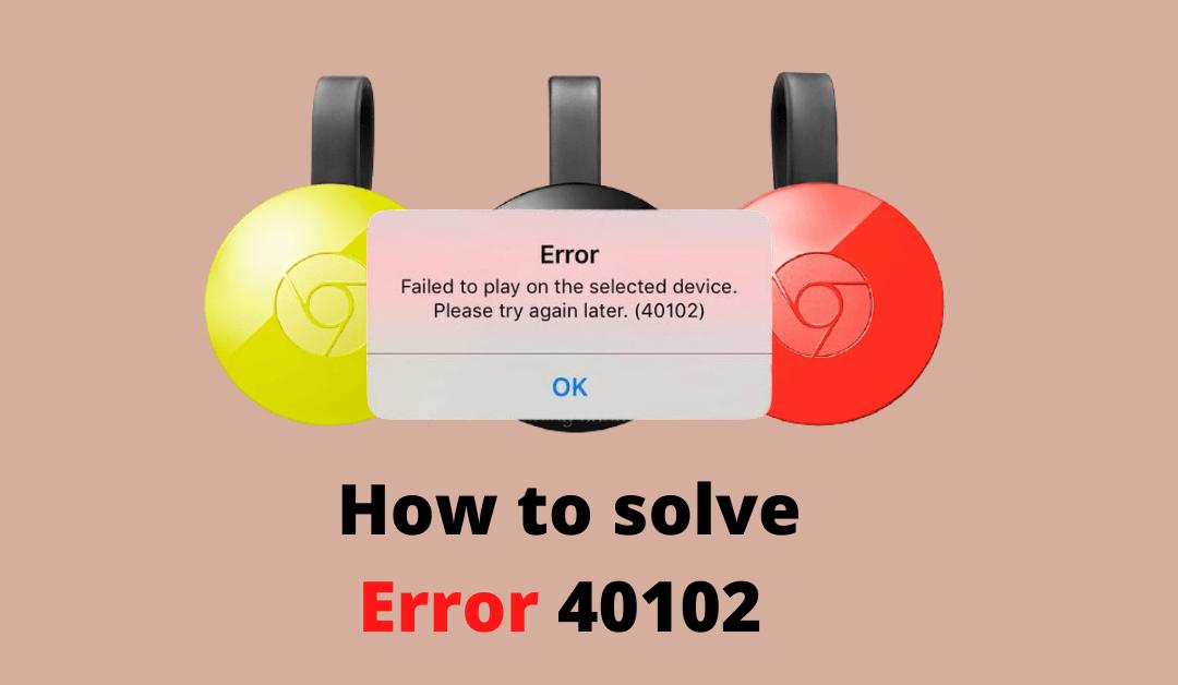 Chromecast Error 40102