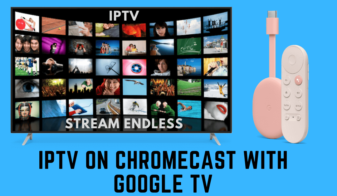 How to Stream IPTV on Chromecast with Google TV