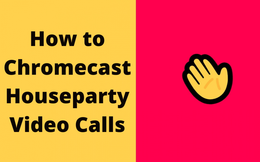 How to Chromecast Houseparty Video Calls to TV